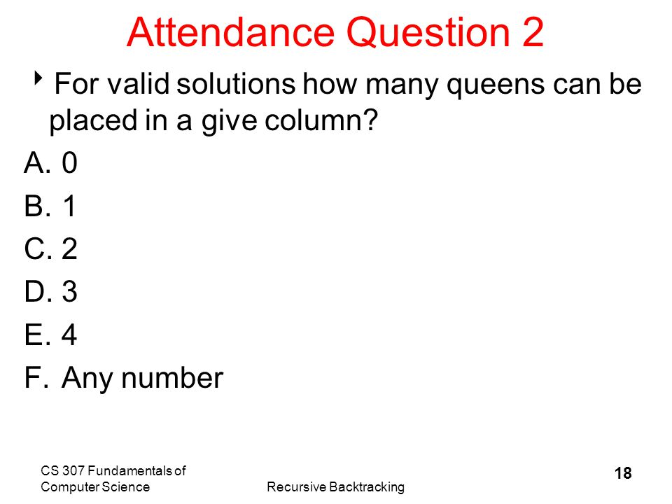CS 307 Fundamentals of Computer ScienceRecursive Backtracking 19 Reducing the Search Space  The previous calculation includes set ups like this one  Includes lots of set ups with multiple queens in the same column  How many queens can there be in one column.