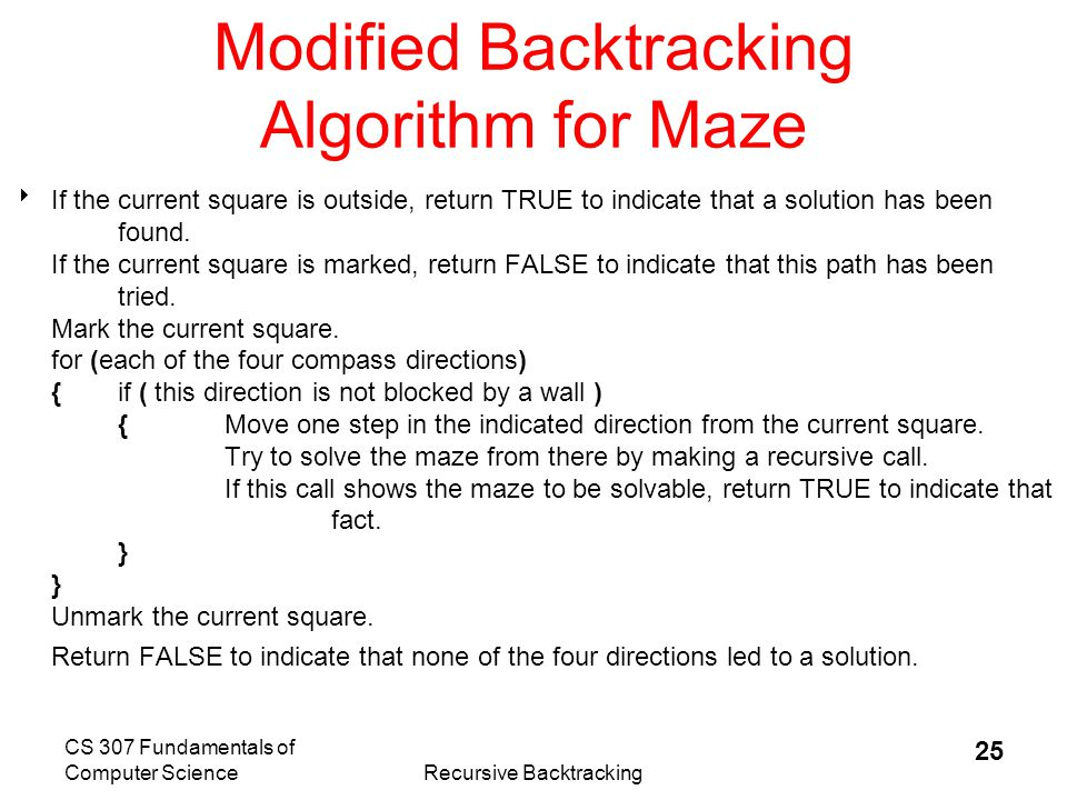 CS 307 Fundamentals of Computer ScienceRecursive Backtracking 26 Backtracking in Action The crucial part of the algorithm is the for loop that takes us through the alternatives from the current square.