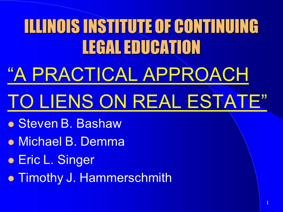 1 ILLINOIS INSTITUTE OF CONTINUING LEGAL EDUCATION A PRACTICAL APPROACH TO LIENS ON REAL ESTATE Steven B.