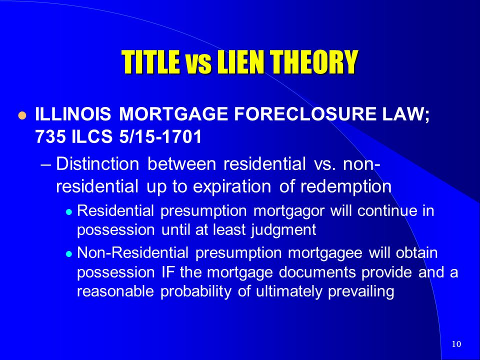 10 TITLE vs LIEN THEORY ILLINOIS MORTGAGE FORECLOSURE LAW; 735 ILCS 5/15-1701 –Distinction between residential vs.