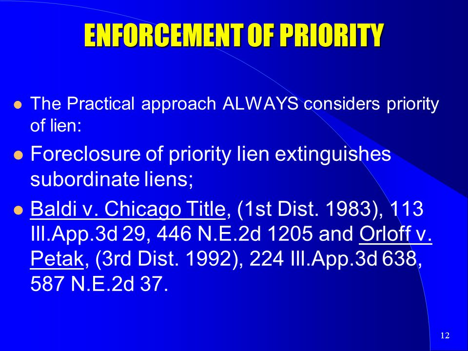 12 ENFORCEMENT OF PRIORITY The Practical approach ALWAYS considers priority of lien: Foreclosure of priority lien extinguishes subordinate liens; Baldi v.