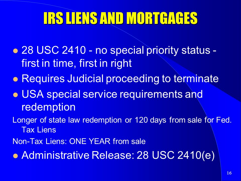 16 IRS LIENS AND MORTGAGES 28 USC 2410 - no special priority status - first in time, first in right Requires Judicial proceeding to terminate USA special service requirements and redemption Longer of state law redemption or 120 days from sale for Fed.