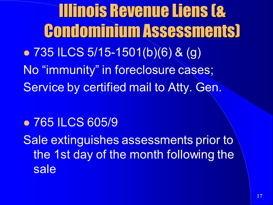 17 Illinois Revenue Liens (& Condominium Assessments) 735 ILCS 5/15-1501(b)(6) & (g) No immunity in foreclosure cases; Service by certified mail to Atty.