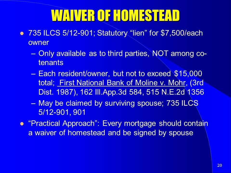 20 WAIVER OF HOMESTEAD 735 ILCS 5/12-901; Statutory lien for $7,500/each owner –Only available as to third parties, NOT among co- tenants –Each resident/owner, but not to exceed $15,000 total; First National Bank of Moline v.