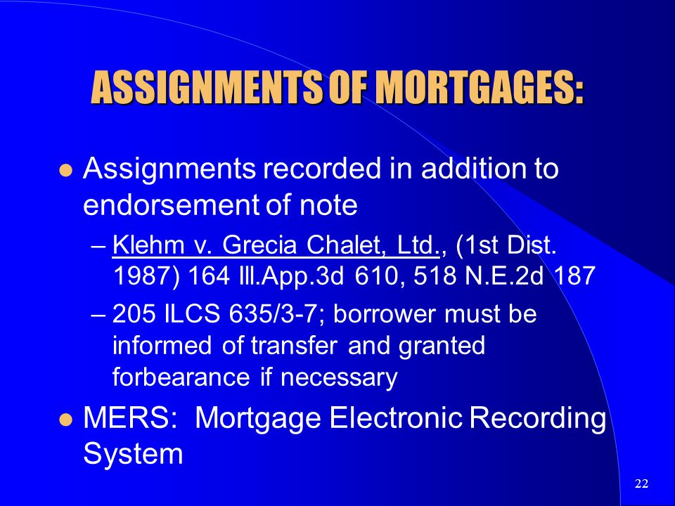 22 ASSIGNMENTS OF MORTGAGES: Assignments recorded in addition to endorsement of note –Klehm v.