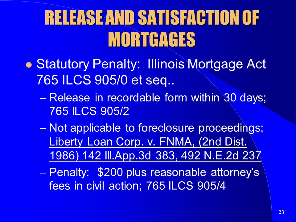 23 RELEASE AND SATISFACTION OF MORTGAGES Statutory Penalty: Illinois Mortgage Act 765 ILCS 905/0 et seq..