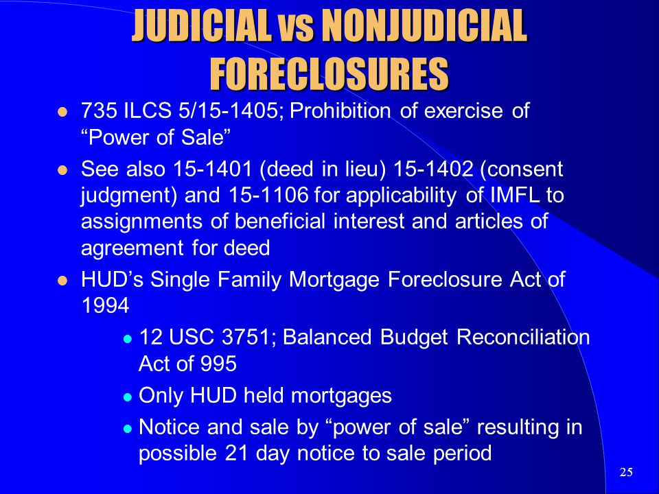25 JUDICIAL vs NONJUDICIAL FORECLOSURES 735 ILCS 5/15-1405; Prohibition of exercise of Power of Sale See also 15-1401 (deed in lieu) 15-1402 (consent judgment) and 15-1106 for applicability of IMFL to assignments of beneficial interest and articles of agreement for deed HUD's Single Family Mortgage Foreclosure Act of 1994 12 USC 3751; Balanced Budget Reconciliation Act of 995 Only HUD held mortgages Notice and sale by power of sale resulting in possible 21 day notice to sale period