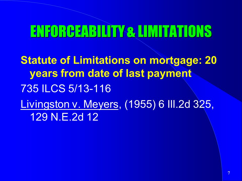7 ENFORCEABILITY & LIMITATIONS Statute of Limitations on mortgage: 20 years from date of last payment 735 ILCS 5/13-116 Livingston v.