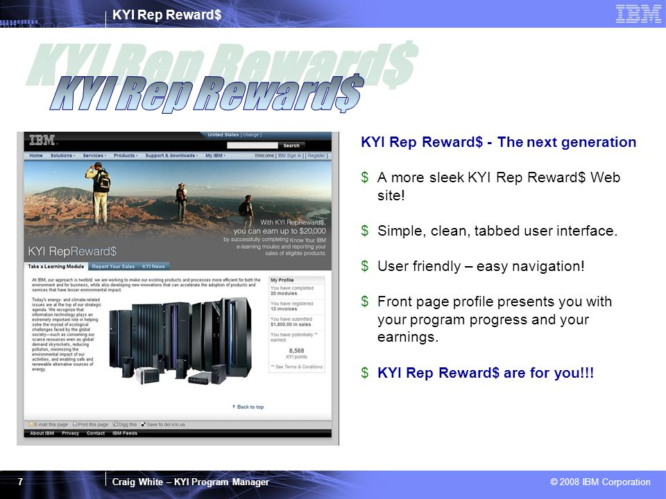 KYI Rep Reward$ Craig White – KYI Program Manager © 2008 IBM Corporation 7 KYI Rep Reward$ - The next generation $A more sleek KYI Rep Reward$ Web sit