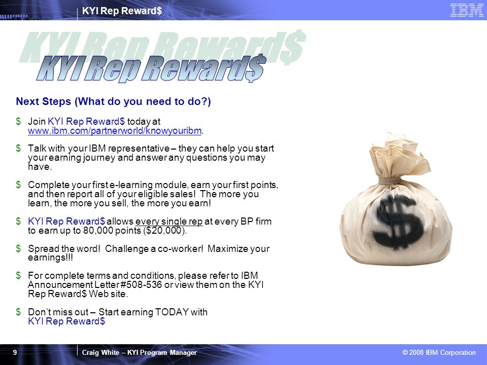 KYI Rep Reward$ Craig White – KYI Program Manager © 2008 IBM Corporation 9 Next Steps (What do you need to do?) $Join KYI Rep Reward$ today at www.ibm