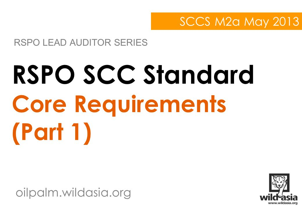 oilpalm.wildasia.org RSPO SCC Standard Core Requirements (Part 1) RSPO LEAD AUDITOR SERIES SCCS M2a May 2013