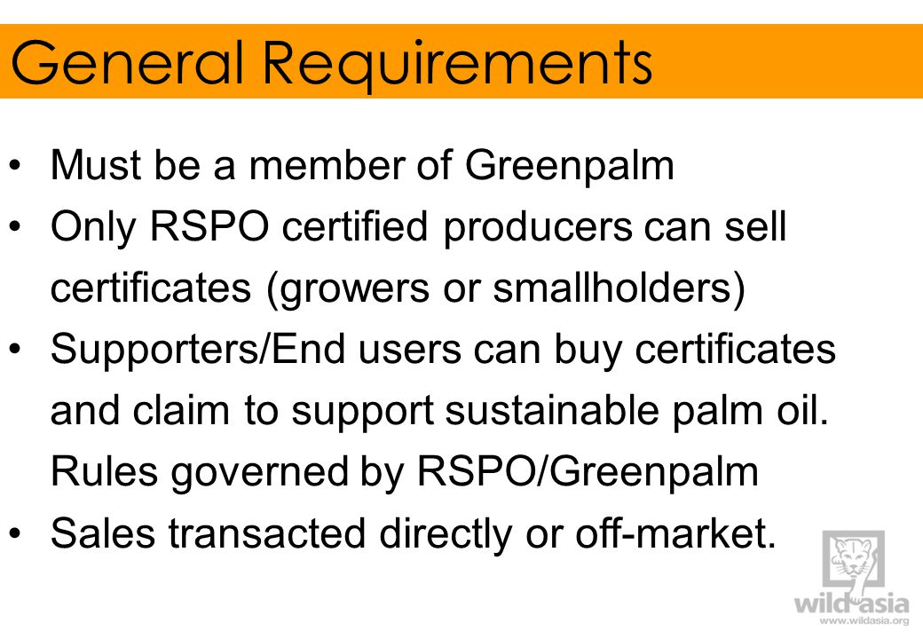 General Requirements Must be a member of Greenpalm Only RSPO certified producers can sell certificates (growers or smallholders) Supporters/End users can buy certificates and claim to support sustainable palm oil.