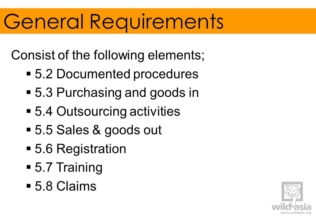 General Requirements Consist of the following elements;  5.2 Documented procedures  5.3 Purchasing and goods in  5.4 Outsourcing activities  5.5 Sales & goods out  5.6 Registration  5.7 Training  5.8 Claims