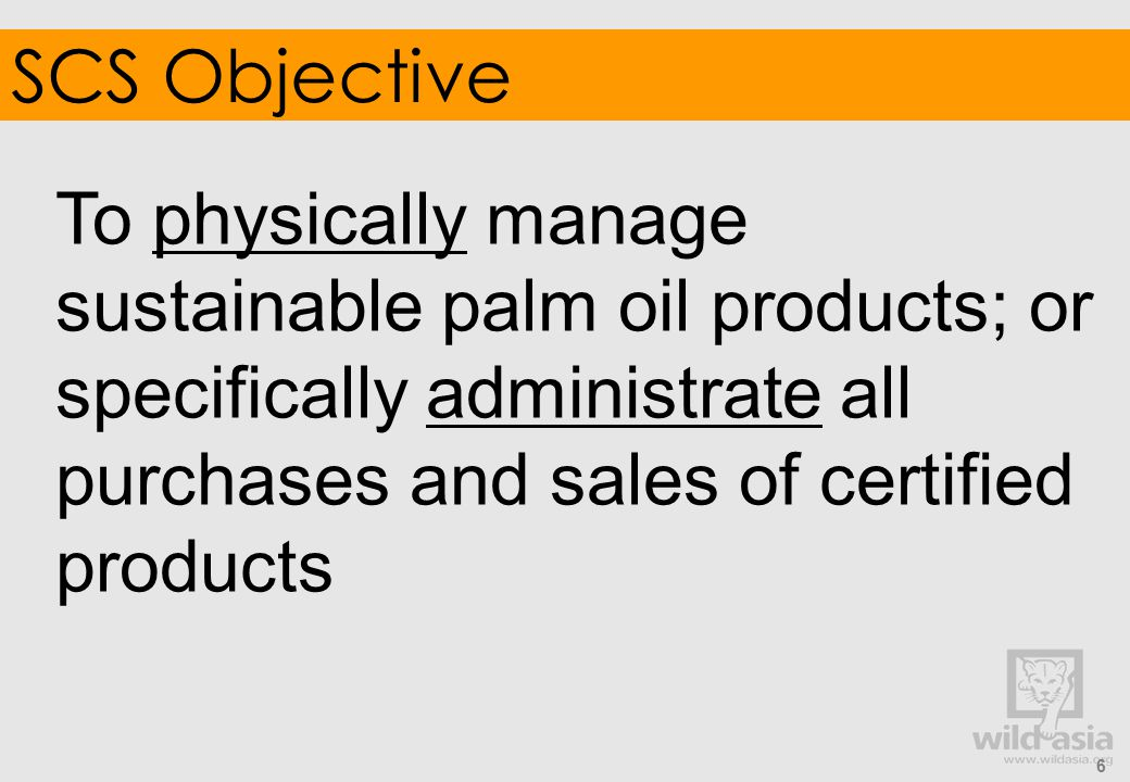 Registration in RSPO IT System: Legal/physical ownership of certified product All supply chain actors, up to final refinery MUST CPO and PKO Mills Refineries (note: final refinery confirms receipt of shipments only) EXCLUDES Traders but not handling physical material (traceability number must be included in shipment documentation) Operators after final refinery (retailers/end product manufacturer) 5.6 Registration