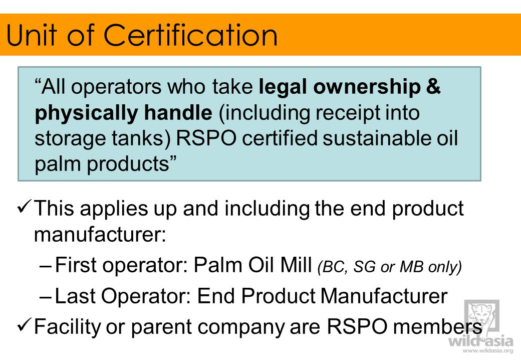 Unit of Certification All operators who take legal ownership & physically handle (including receipt into storage tanks) RSPO certified sustainable oil palm products This applies up and including the end product manufacturer: –First operator: Palm Oil Mill (BC, SG or MB only) –Last Operator: End Product Manufacturer Facility or parent company are RSPO members