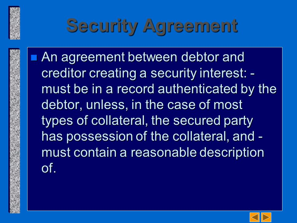 Security Agreement n An agreement between debtor and creditor creating a security interest: ­ must be in a record authenticated by the debtor, unless, in the case of most types of collateral, the secured party has possession of the collateral, and ­ must contain a reasonable description of.
