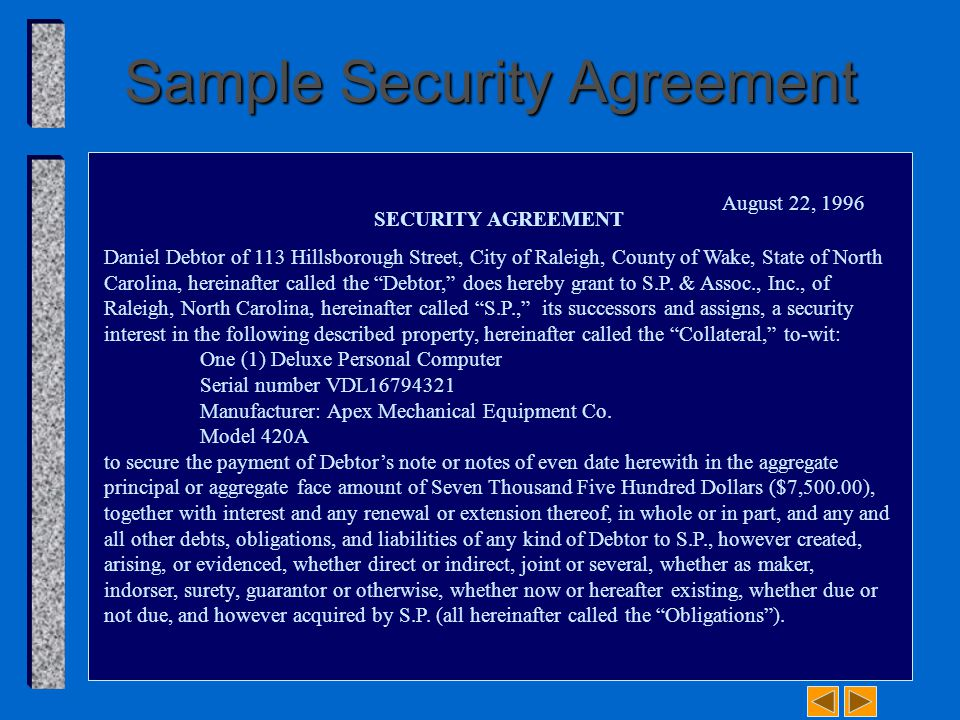 Sample Security Agreement SECURITY AGREEMENT Daniel Debtor of 113 Hillsborough Street, City of Raleigh, County of Wake, State of North Carolina, hereinafter called the Debtor, does hereby grant to S.P.