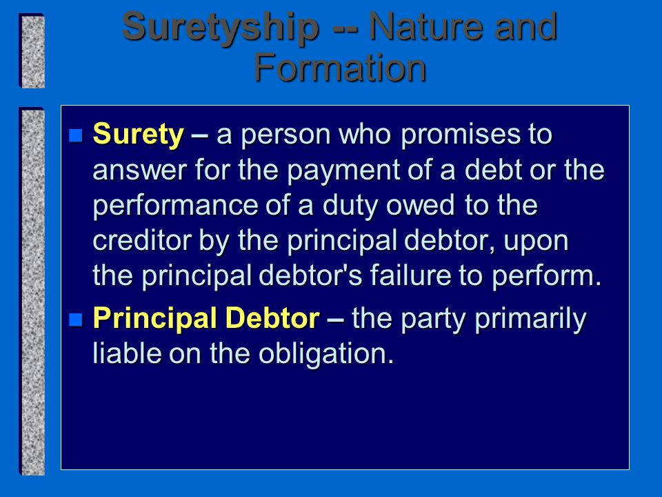 Suretyship -- Nature and Formation n Surety – a person who promises to answer for the payment of a debt or the performance of a duty owed to the creditor by the principal debtor, upon the principal debtor s failure to perform.