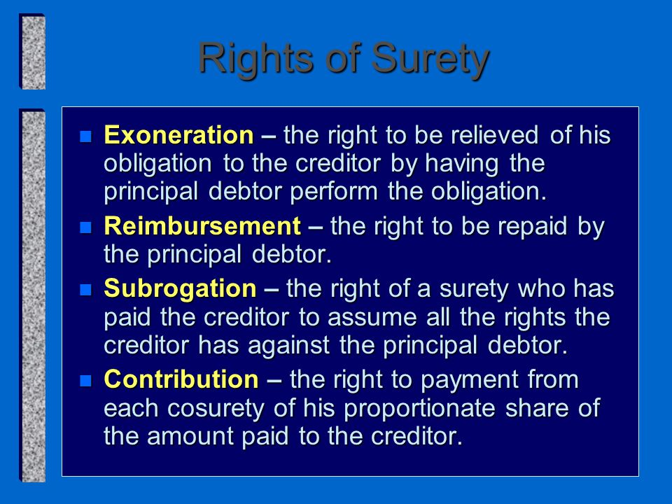 Rights of Surety n Exoneration – the right to be relieved of his obligation to the creditor by having the principal debtor perform the obligation.