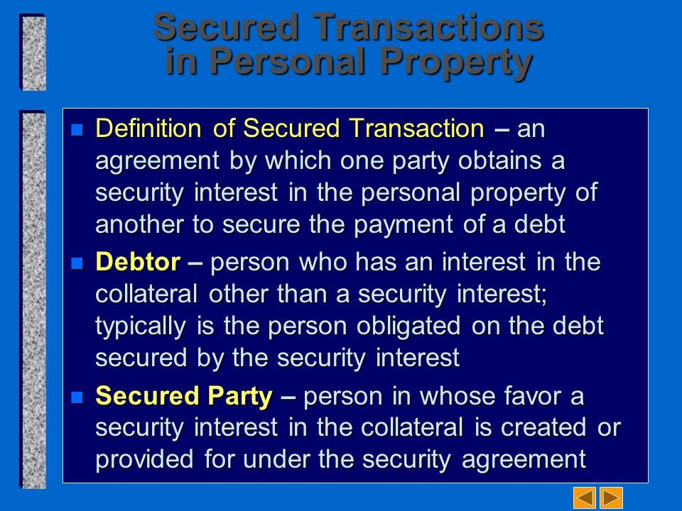 Secured Transactions in Personal Property n Definition of Secured Transaction – an agreement by which one party obtains a security interest in the personal property of another to secure the payment of a debt n Debtor – person who has an interest in the collateral other than a security interest; typically is the person obligated on the debt secured by the security interest n Secured Party – person in whose favor a security interest in the collateral is created or provided for under the security agreement