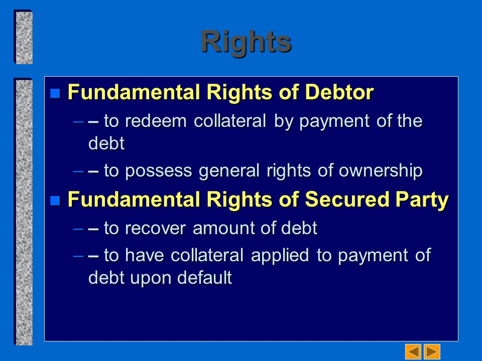 Rights n Fundamental Rights of Debtor –– to redeem collateral by payment of the debt –– to possess general rights of ownership n Fundamental Rights of Secured Party –– to recover amount of debt –– to have collateral applied to payment of debt upon default