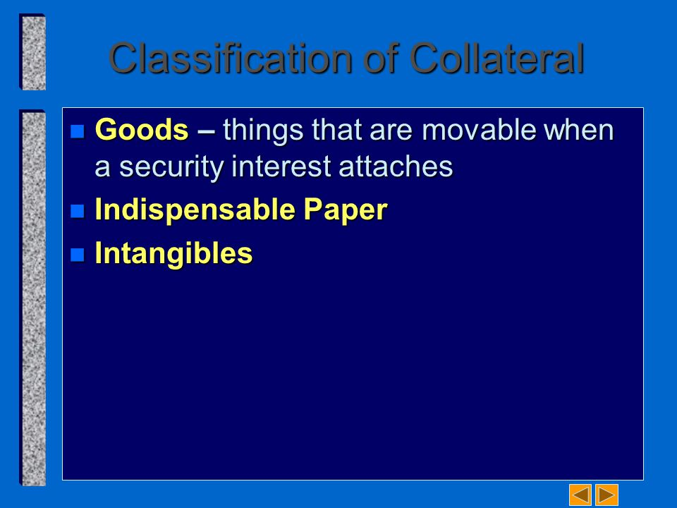 Classification of Collateral n Goods – things that are movable when a security interest attaches n Indispensable Paper n Intangibles