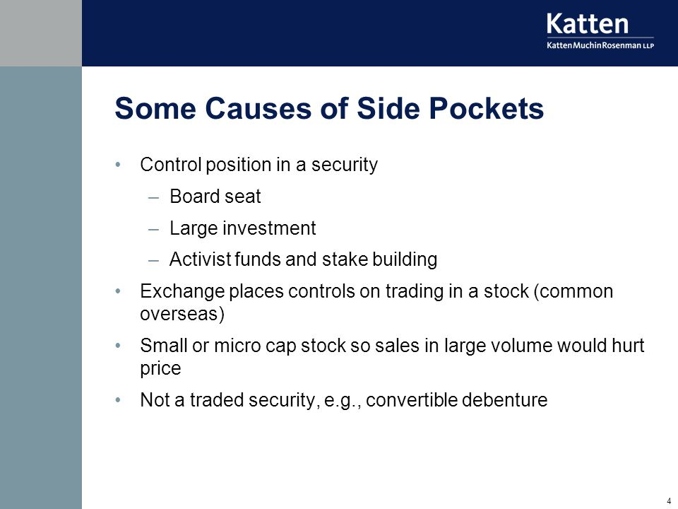 4 Some Causes of Side Pockets Control position in a security –Board seat –Large investment –Activist funds and stake building Exchange places controls on trading in a stock (common overseas) Small or micro cap stock so sales in large volume would hurt price Not a traded security, e.g., convertible debenture