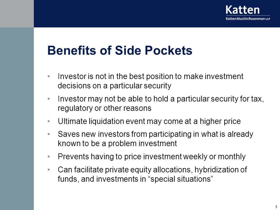 5 Benefits of Side Pockets Investor is not in the best position to make investment decisions on a particular security Investor may not be able to hold a particular security for tax, regulatory or other reasons Ultimate liquidation event may come at a higher price Saves new investors from participating in what is already known to be a problem investment Prevents having to price investment weekly or monthly Can facilitate private equity allocations, hybridization of funds, and investments in special situations