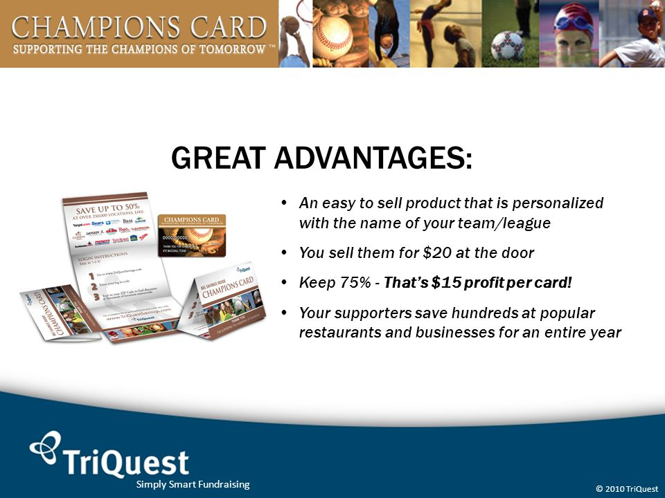 Simply Smart Fundraising © 2010 TriQuest GREAT ADVANTAGES: An easy to sell product that is personalized with the name of your team/league You sell them for $20 at the door Keep 75% - That's $15 profit per card.