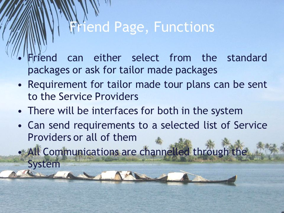 Friend Page, Functions Friend can either select from the standard packages or ask for tailor made packages Requirement for tailor made tour plans can be sent to the Service Providers There will be interfaces for both in the system Can send requirements to a selected list of Service Providers or all of them All Communications are channelled through the System