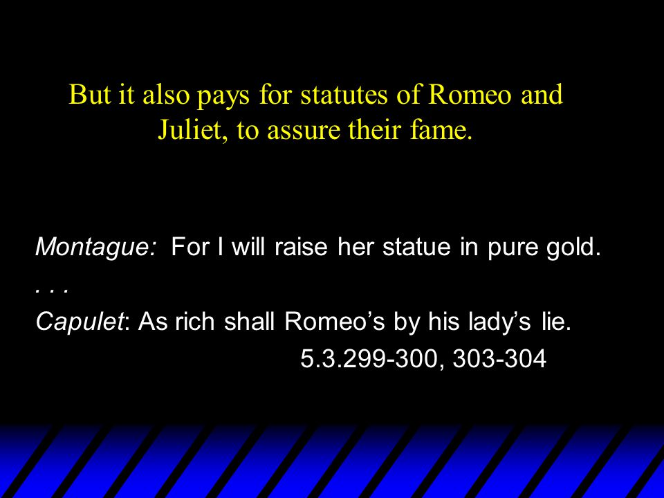 But it also pays for statutes of Romeo and Juliet, to assure their fame. Montague: For I will raise her statue in pure gold.... Capulet: As rich shall