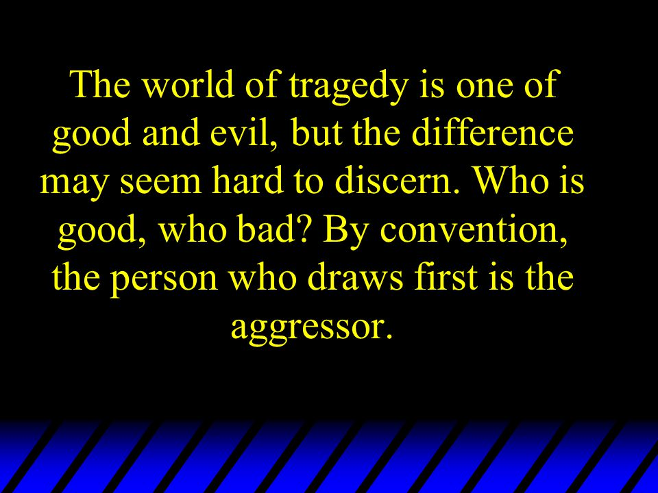 The world of tragedy is one of good and evil, but the difference may seem hard to discern. Who is good, who bad? By convention, the person who draws f
