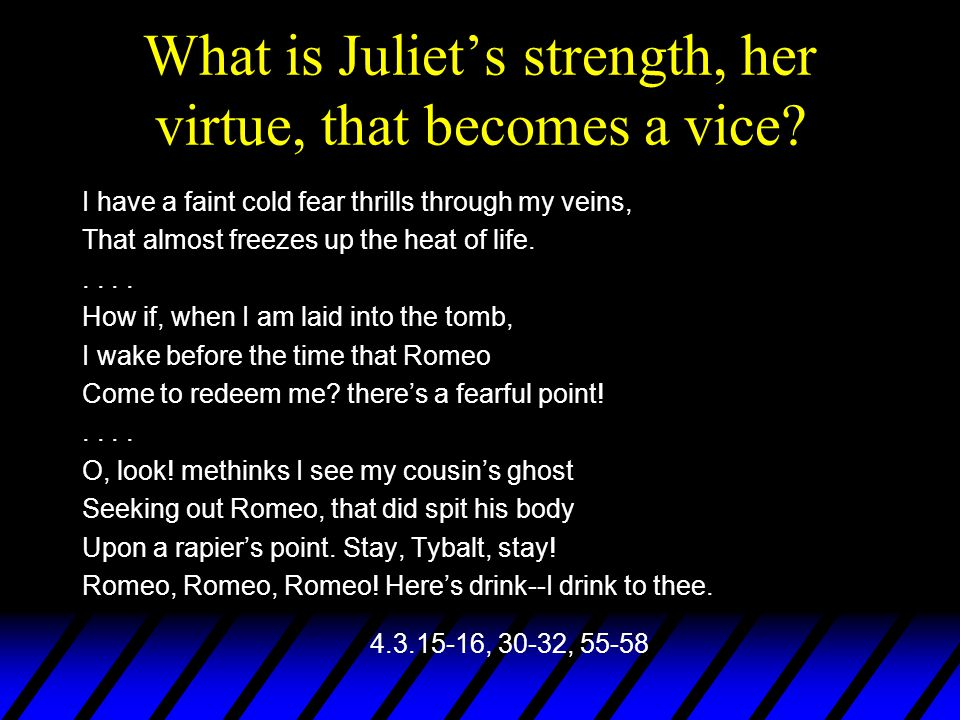 What is Juliet's strength, her virtue, that becomes a vice? I have a faint cold fear thrills through my veins, That almost freezes up the heat of life