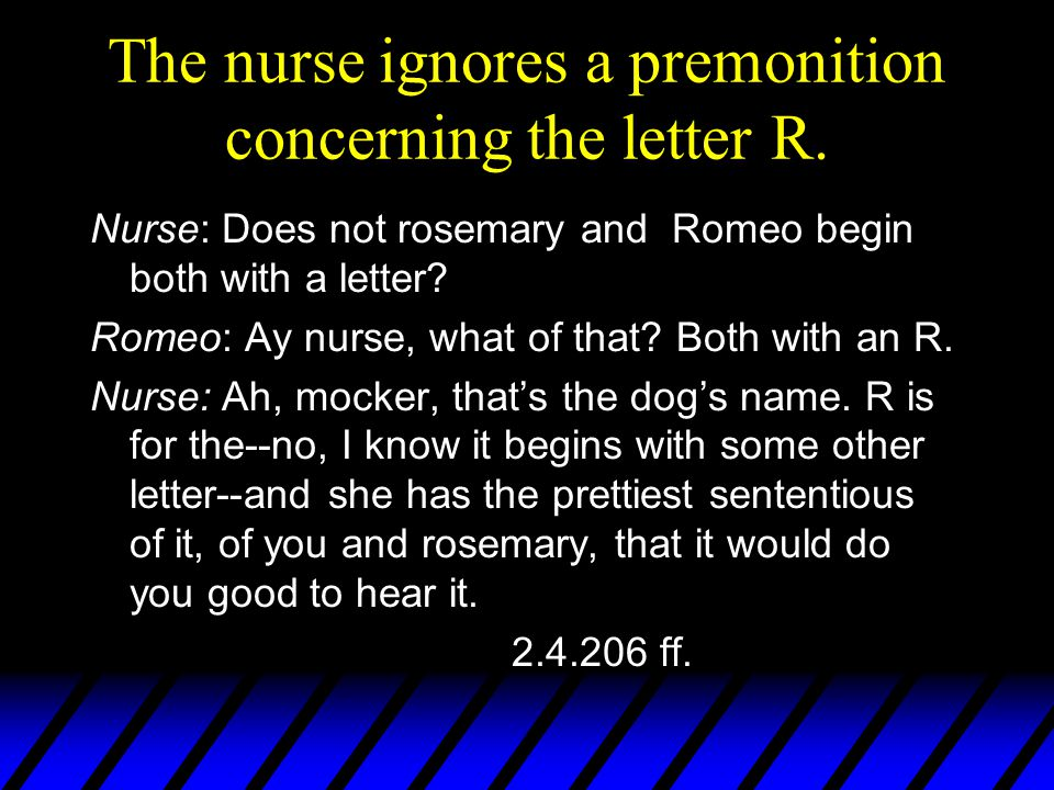 The nurse ignores a premonition concerning the letter R. Nurse: Does not rosemary and Romeo begin both with a letter? Romeo: Ay nurse, what of that? B