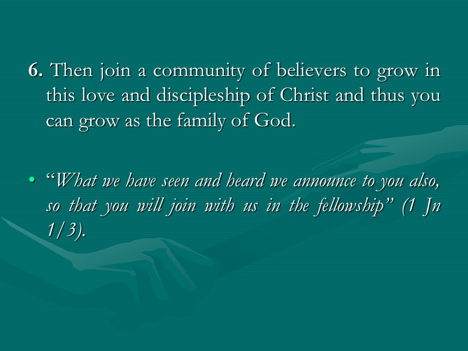 "6. Then join a community of believers to grow in this love and discipleship of Christ and thus you can grow as the family of God. ""What we have seen a"