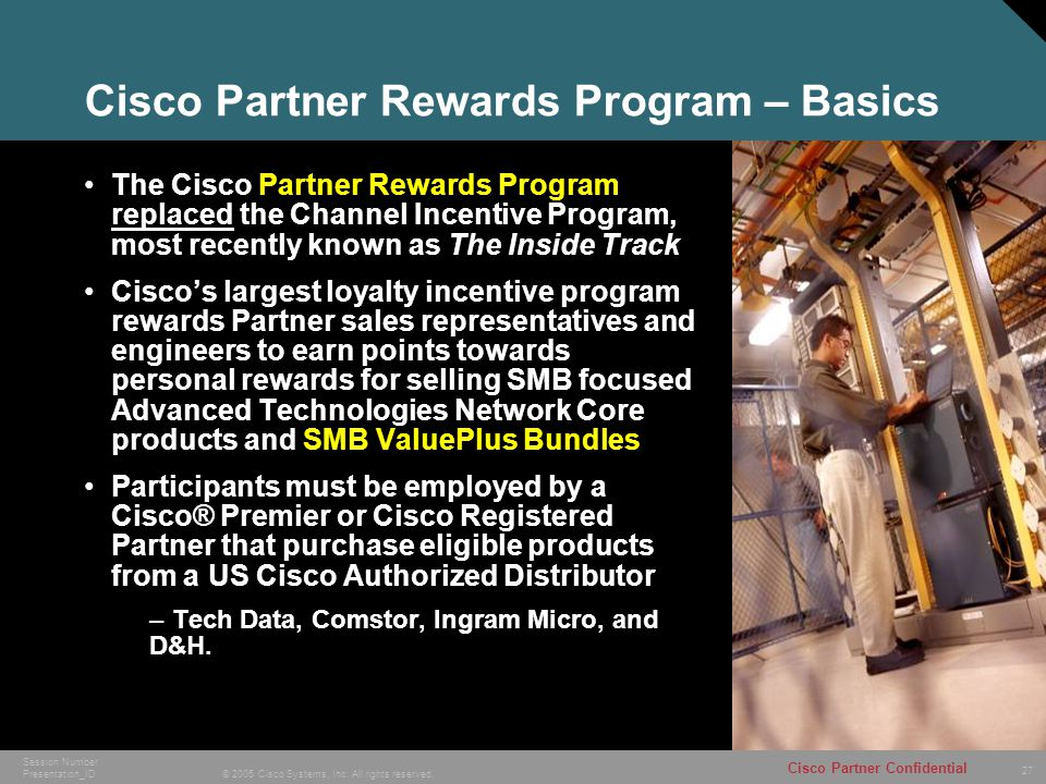 27 © 2005 Cisco Systems, Inc. All rights reserved. Cisco Partner Confidential Session Number Presentation_ID Cisco Partner Rewards Program – Basics Th