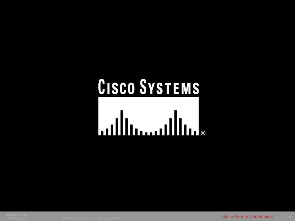 31 © 2005 Cisco Systems, Inc. All rights reserved. Cisco Partner Confidential Session Number Presentation_ID