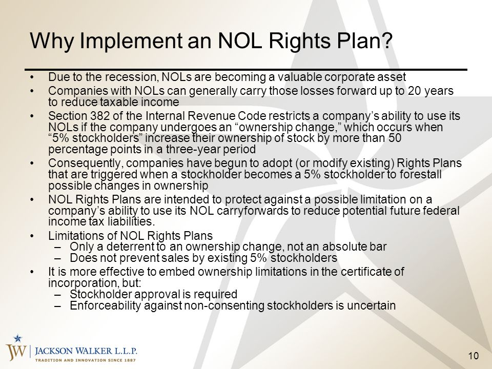 10 Why Implement an NOL Rights Plan? Due to the recession, NOLs are becoming a valuable corporate asset Companies with NOLs can generally carry those