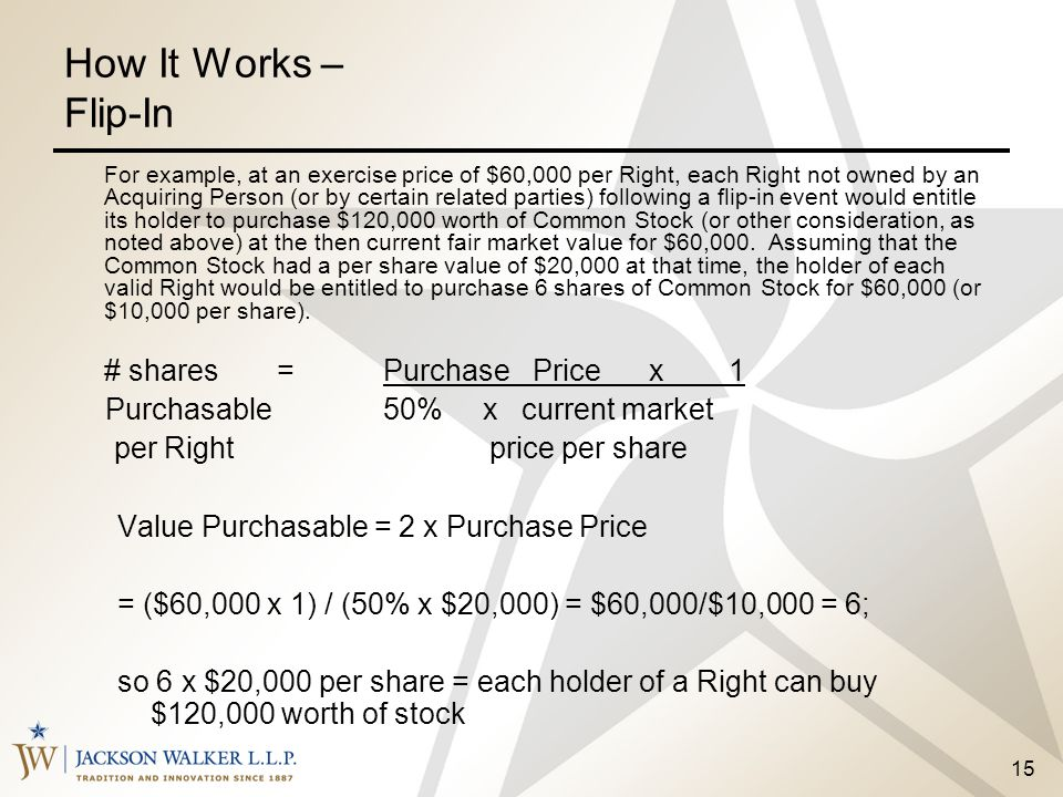 15 How It Works – Flip-In For example, at an exercise price of $60,000 per Right, each Right not owned by an Acquiring Person (or by certain related p