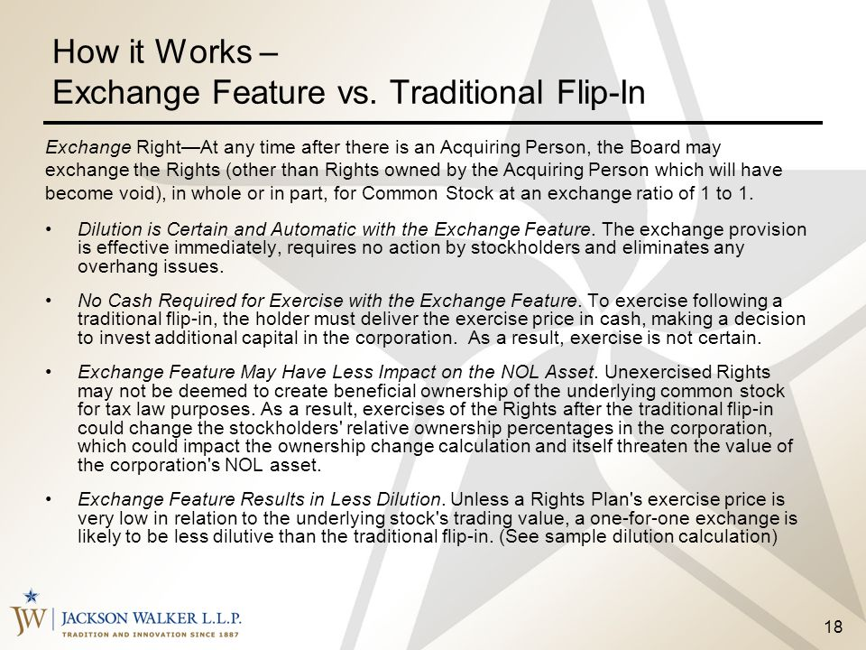 18 How it Works – Exchange Feature vs. Traditional Flip-In Dilution is Certain and Automatic with the Exchange Feature. The exchange provision is effe