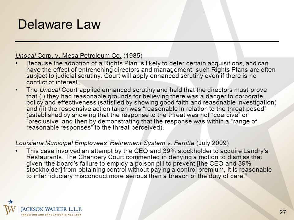 27 Delaware Law Unocal Corp. v. Mesa Petroleum Co. (1985) Because the adoption of a Rights Plan is likely to deter certain acquisitions, and can have