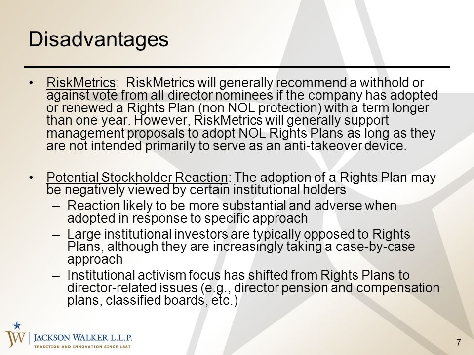 7 Disadvantages RiskMetrics: RiskMetrics will generally recommend a withhold or against vote from all director nominees if the company has adopted or