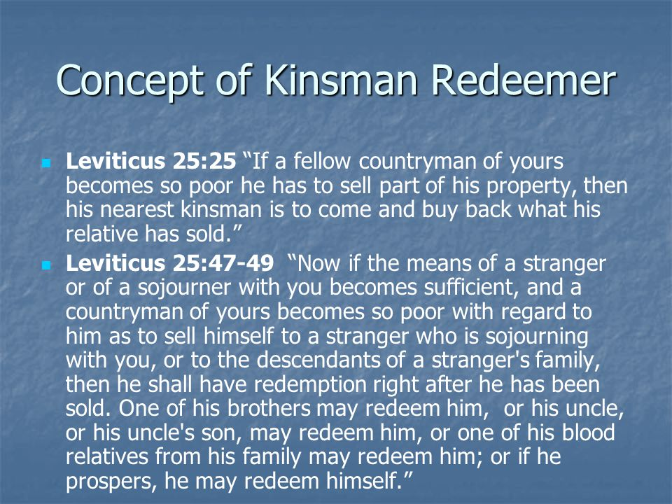 "Concept of Kinsman Redeemer Leviticus 25:25 ""If a fellow countryman of yours becomes so poor he has to sell part of his property, then his nearest kin"
