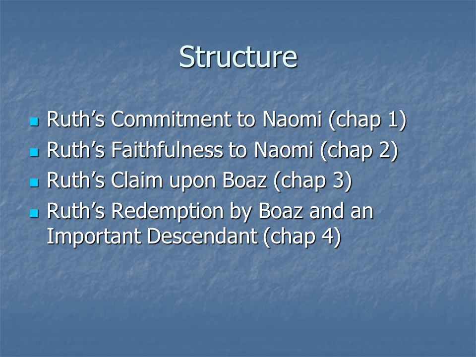 Structure Ruth's Commitment to Naomi (chap 1) Ruth's Commitment to Naomi (chap 1) Ruth's Faithfulness to Naomi (chap 2) Ruth's Faithfulness to Naomi (