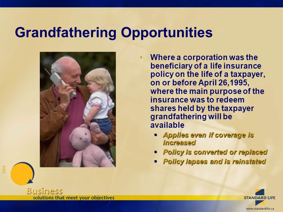 2004 Grandfathering Opportunities Where a corporation was the beneficiary of a life insurance policy on the life of a taxpayer, on or before April 26,