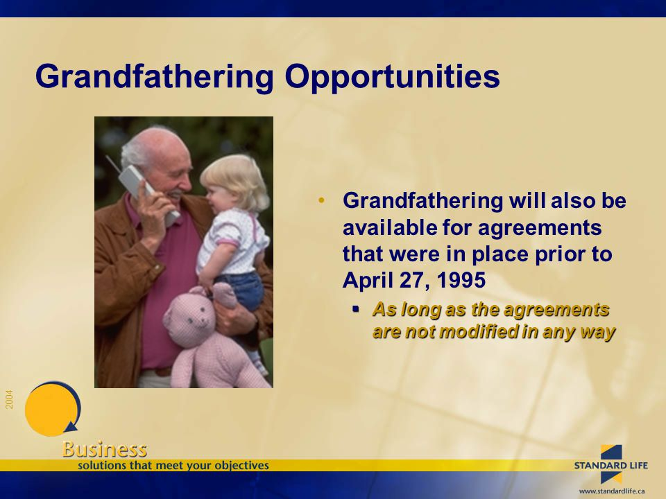 2004 Grandfathering Opportunities Grandfathering will also be available for agreements that were in place prior to April 27, 1995  As long as the agreements are not modified in any way