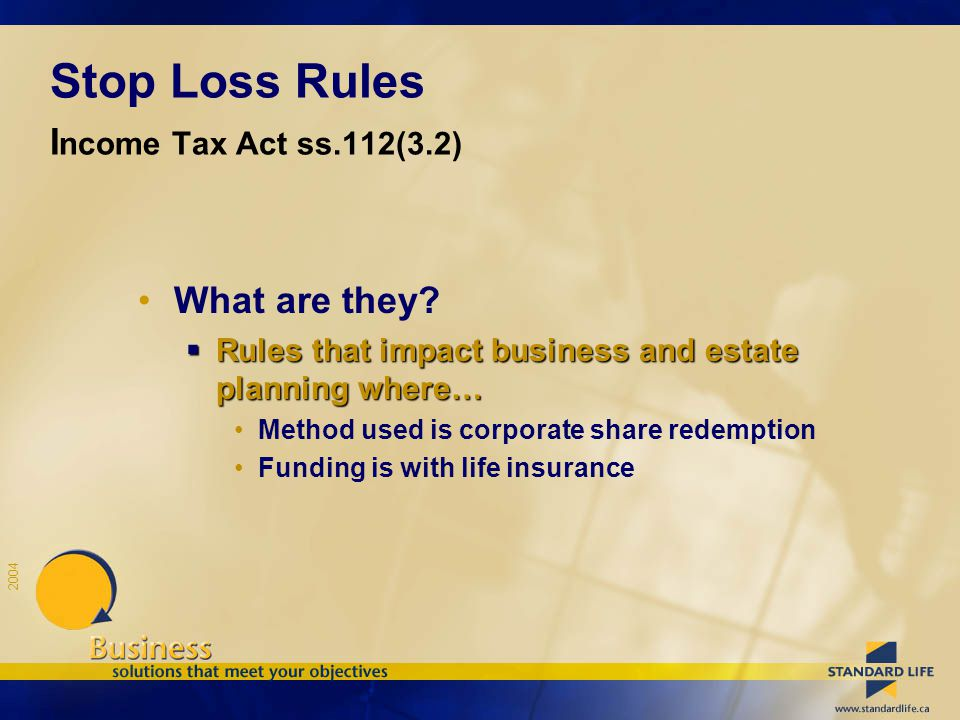 2004 Stop Loss Rules I ncome Tax Act ss.112(3.2) What are they?  Rules that impact business and estate planning where… Method used is corporate share