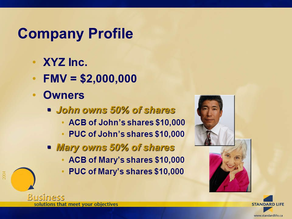 2004 Company Profile XYZ Inc. FMV = $2,000,000 Owners  John owns 50% of shares ACB of John's shares $10,000 PUC of John's shares $10,000  Mary owns