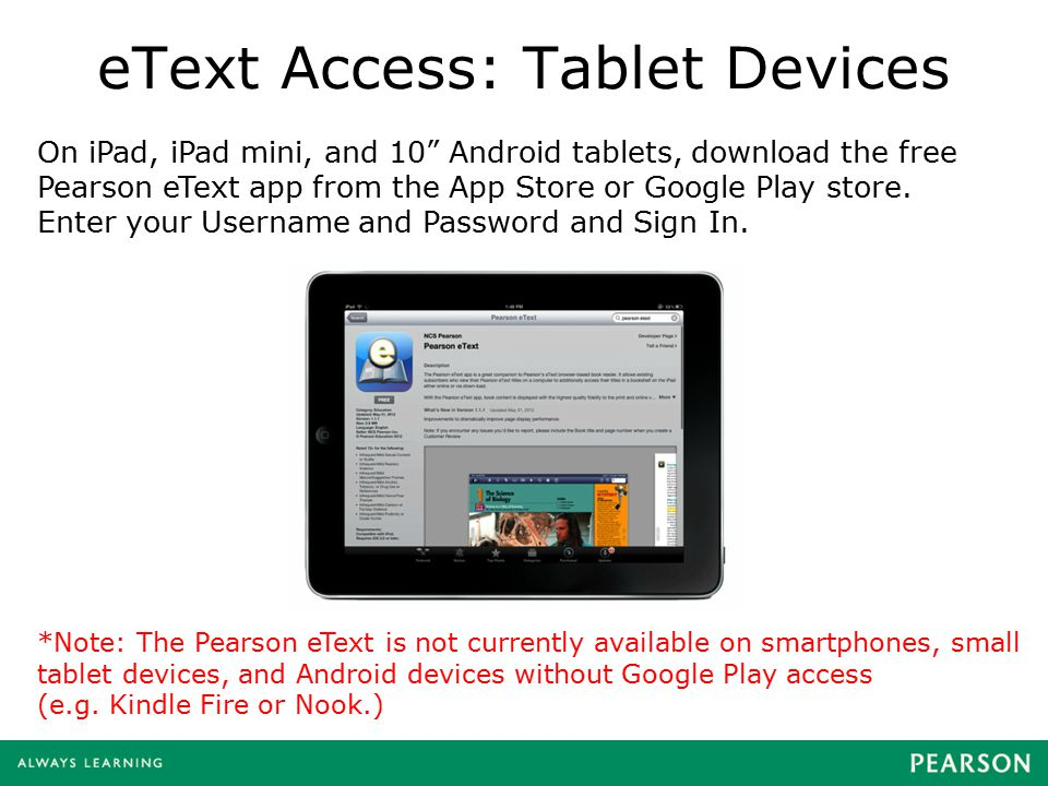 "eText Access: Tablet Devices On iPad, iPad mini, and 10"" Android tablets, download the free Pearson eText app from the App Store or Google Play store."