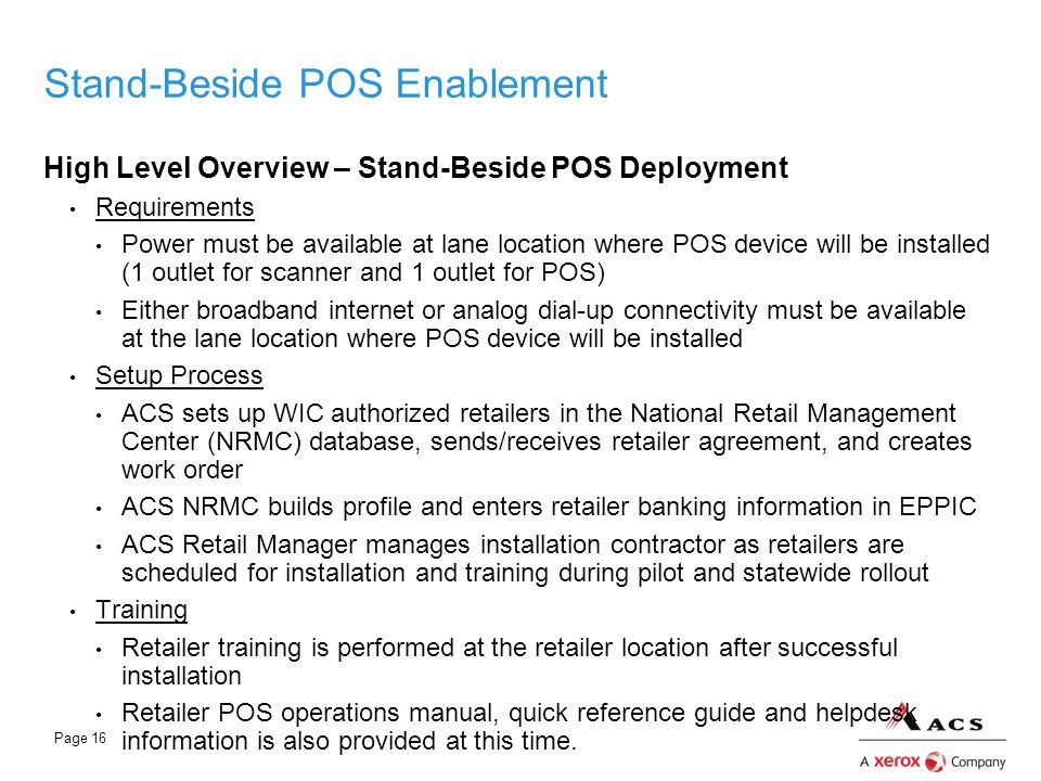 Page 16 Stand-Beside POS Enablement High Level Overview – Stand-Beside POS Deployment Requirements Power must be available at lane location where POS